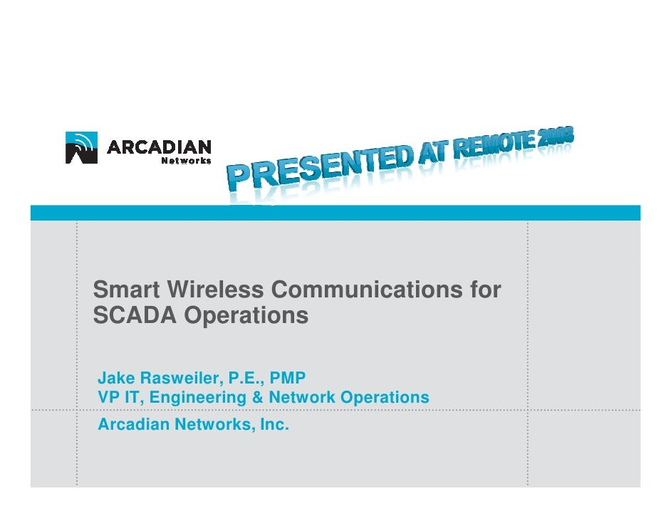 Smart Wireless Communications for SCADA Operations  Jake Rasweiler, P.E., PMP VP IT, Engineering & Network Operations Arca...