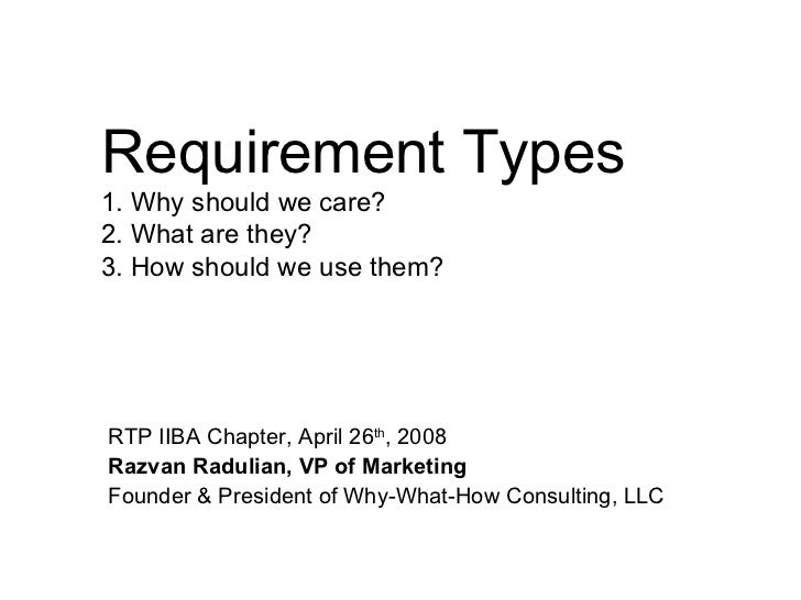 Requirement Types 1. Why should we care? 2. What are they? 3. How should we use them? RTP IIBA Chapter, April 26 th , 2008...