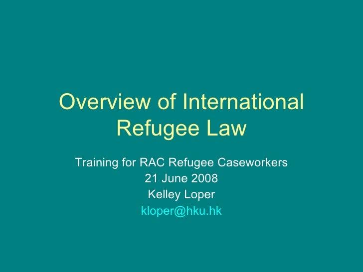 Overview of International Refugee Law Training for RAC Refugee Caseworkers 21 June 2008 Kelley Loper [email_address]