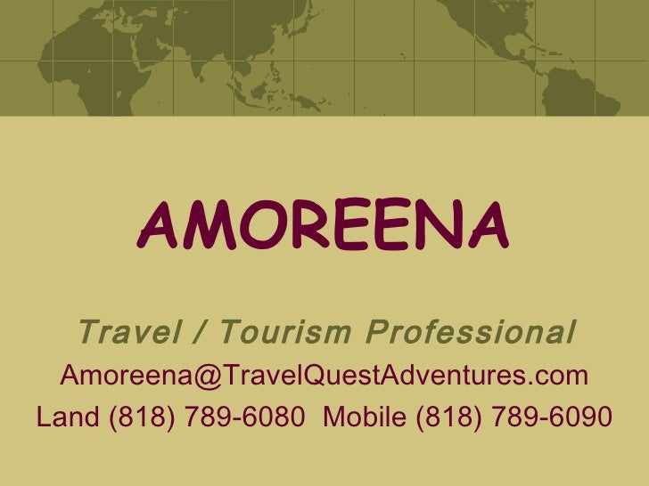AMOREENA Travel / Tourism Professional [email_address] Land (818) 789-6080  Mobile (818) 789-6090