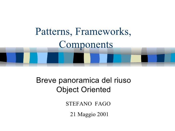 Patterns, Frameworks,  Components Breve panoramica del riuso Object Oriented STEFANO  FAGO 21 Maggio 2001