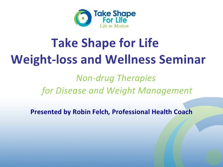 Take Shape for Life  Weight-loss and Wellness Seminar Presented by Robin Felch ,  Professional Health Coach Non-drug Thera...