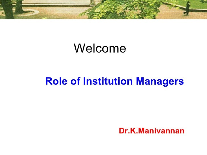 Welcome Role of Institution Managers   Dr.K.Manivannan