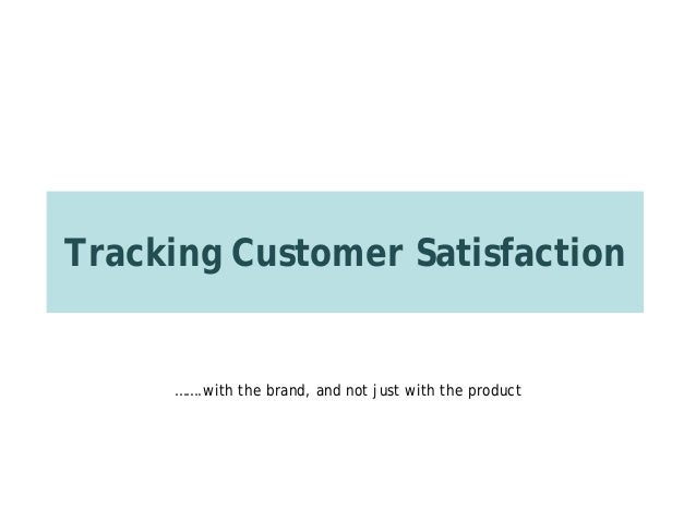 Tracking Customer Satisfaction …….with the brand, and not just with the product