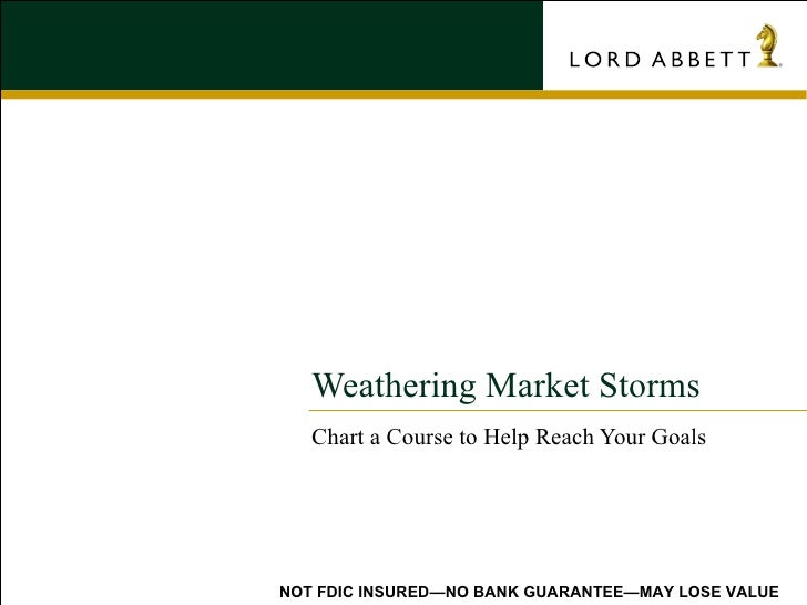 Weathering Market Storms Chart a Course to Help Reach Your Goals NOT FDIC INSURED—NO BANK GUARANTEE—MAY LOSE VALUE