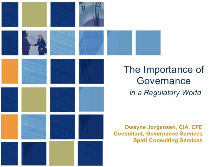 The Importance of Governance   In a Regulatory World Dwayne Jorgensen, CIA, CFE Consultant, Governance Services Spirit Con...
