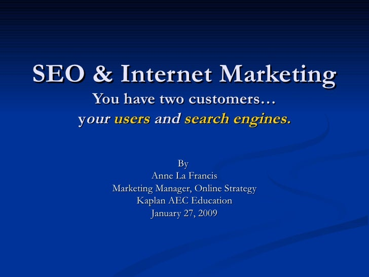 SEO & Internet Marketing You have two customers… y our  users  and  search engines. By  Anne La Francis Marketing Manager,...