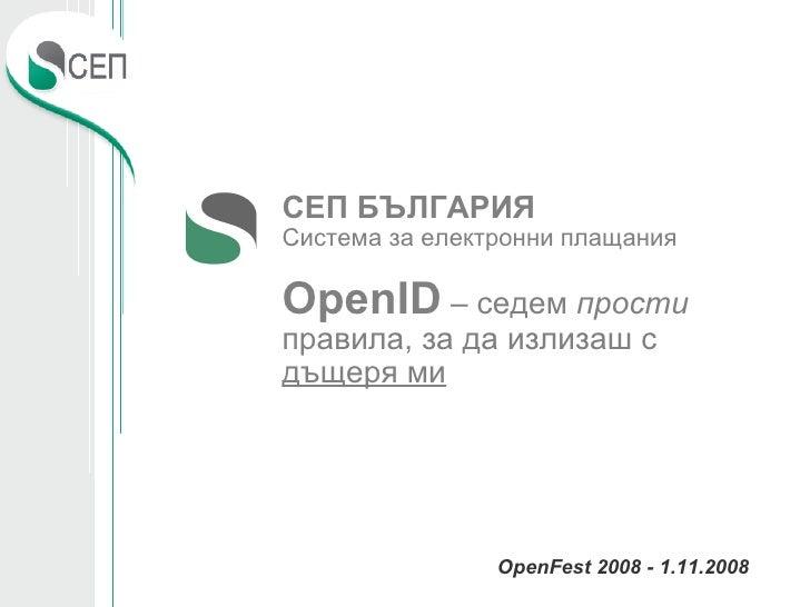 <ul><ul><li>ОpenFest 2008 - 1.11.2008 </li></ul></ul>СЕП БЪЛГАРИЯ Система за електронни плащания OpenID  – седем  прости  ...