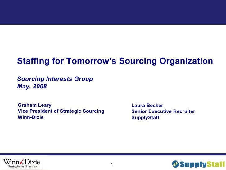 Staffing for Tomorrow's Sourcing Organization Sourcing Interests Group  May, 2008 Graham Leary Vice President of Strategic...