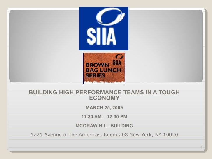 BUILDING HIGH PERFORMANCE TEAMS IN A TOUGH ECONOMY MARCH 25, 2009 11:30 AM – 12:30 PM MCGRAW HILL BUILDING 1221 Avenue of ...