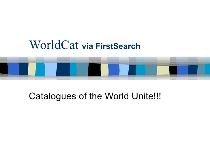 WorldCat  via FirstSearch Catalogues of the World Unite!!!