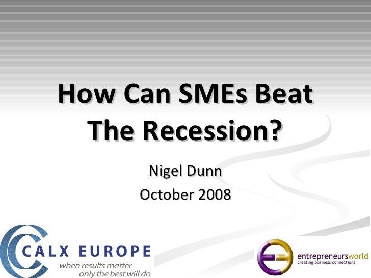 How Can SMEs Beat The Recession? Nigel Dunn October 2008