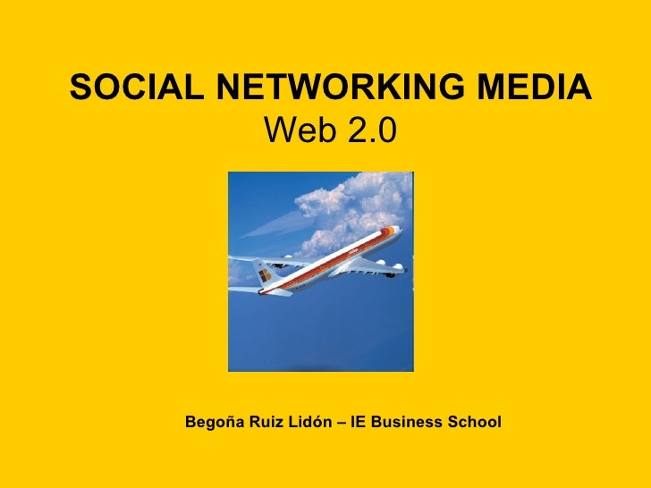 SOCIAL NETWORKING MEDIA Web 2.0 Begoña Ruiz Lidón – IE Business School