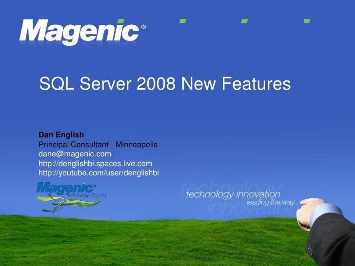 SQL Server 2008 New Features  Dan English Principal Consultant - Minneapolis dane@magenic.com http://denglishbi.spaces.liv...
