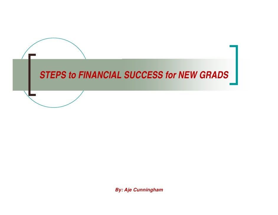 STEPS to FINANCIAL SUCCESS for NEW GRADS                     By: Aje Cunningham