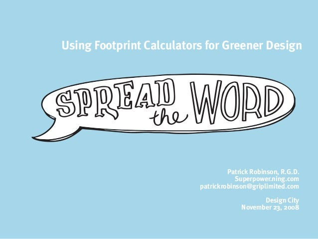 Using Footprint Calculators for Greener Design Patrick Robinson, R.G.D. Superpower.ning.com patrickrobinson@griplimited.co...