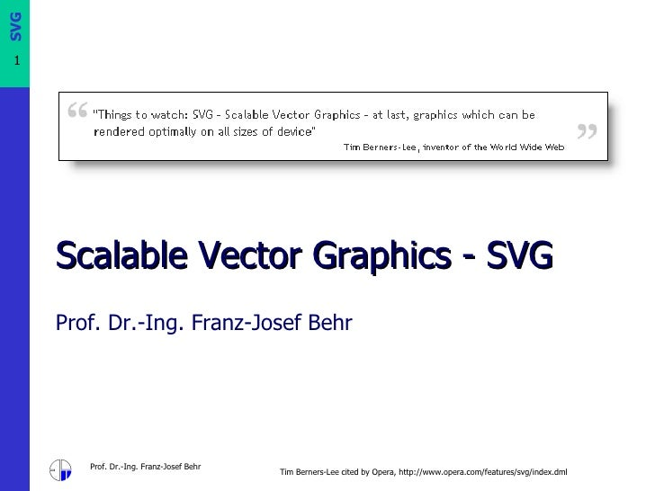 Scalable Vector Graphics  -  SVG Prof. Dr.-Ing. Franz-Josef Behr Tim Berners-Lee cited by Opera, http://www.opera.com/feat...