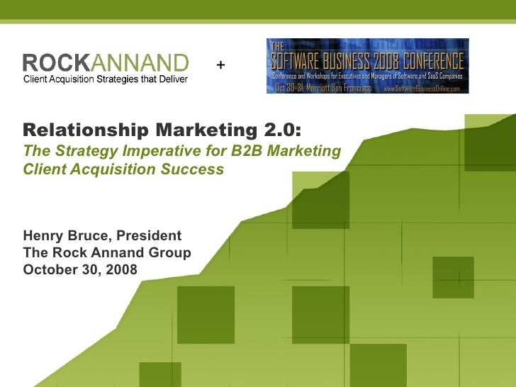 Relationship Marketing 2.0:   The Strategy Imperative for B2B Marketing Client Acquisition Success Henry Bruce, President ...