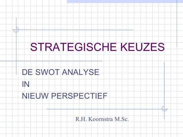 STRATEGISCHE KEUZES DE SWOT ANALYSE IN NIEUW PERSPECTIEF R.H. Koornstra M.Sc.