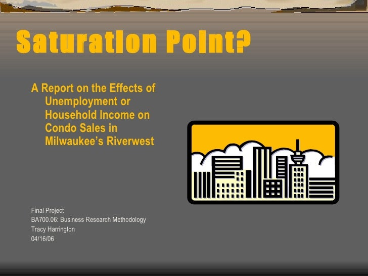 Saturation Point? <ul><li>A Report on the Effects of Unemployment or Household Income on Condo Sales in Milwaukee's Riverw...
