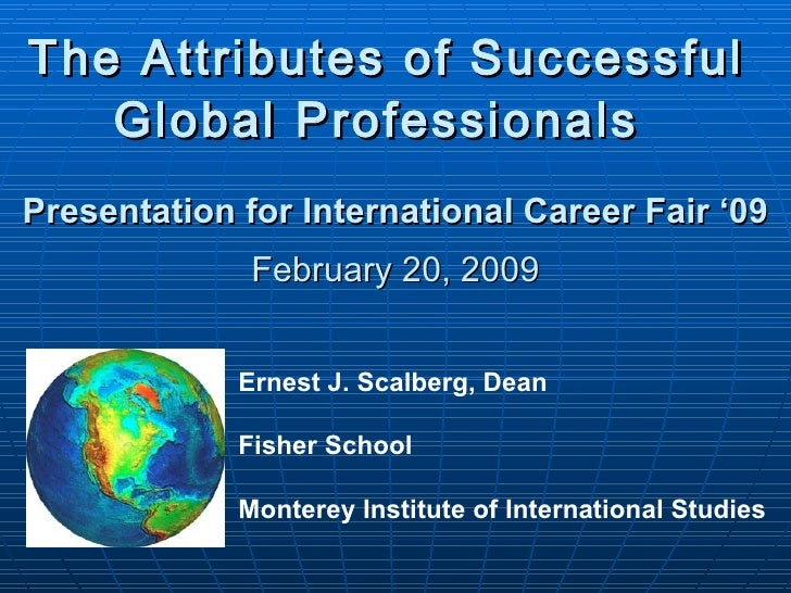 The Attributes of Successful  Global Professionals   Presentation for International Career Fair '09 February 20, 2009 Erne...