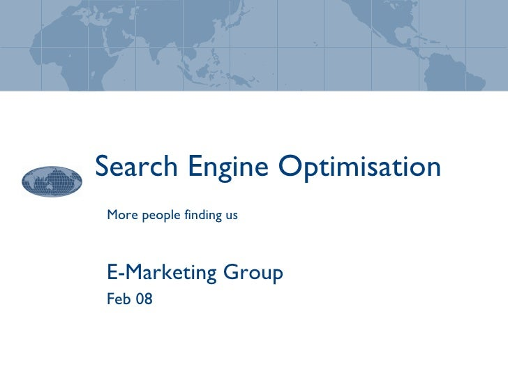 Search Engine Optimisation E-Marketing Group Feb 08 More people finding us