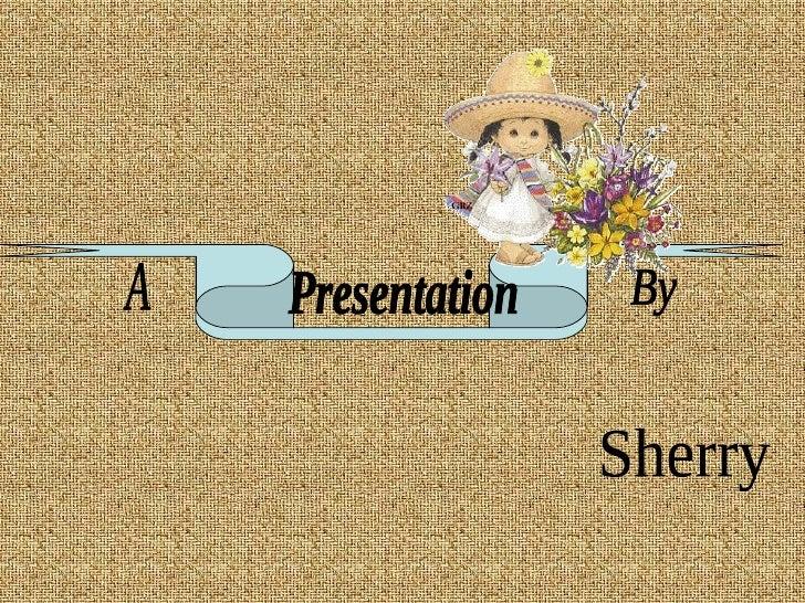 A Presentation By Sherry