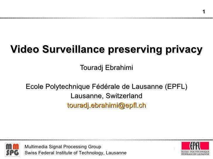 Video Surveillance preserving privacy Touradj Ebrahimi Ecole Polytechnique Fédérale de Lausanne (EPFL) Lausanne, Switzerla...