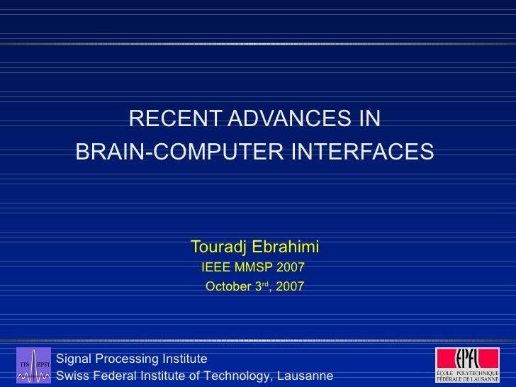 <ul><li>RECENT ADVANCES IN </li></ul><ul><li>BRAIN-COMPUTER INTERFACES </li></ul><ul><li>Touradj Ebrahimi </li></ul><ul><l...