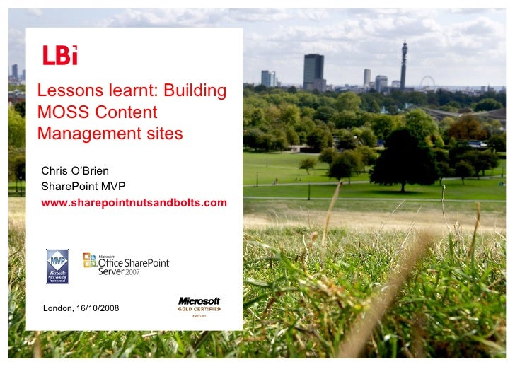 Lessons learnt: Building MOSS Content Management sites 16/10/2008 Chris O'Brien SharePoint MVP www.sharepointnutsandbolts....