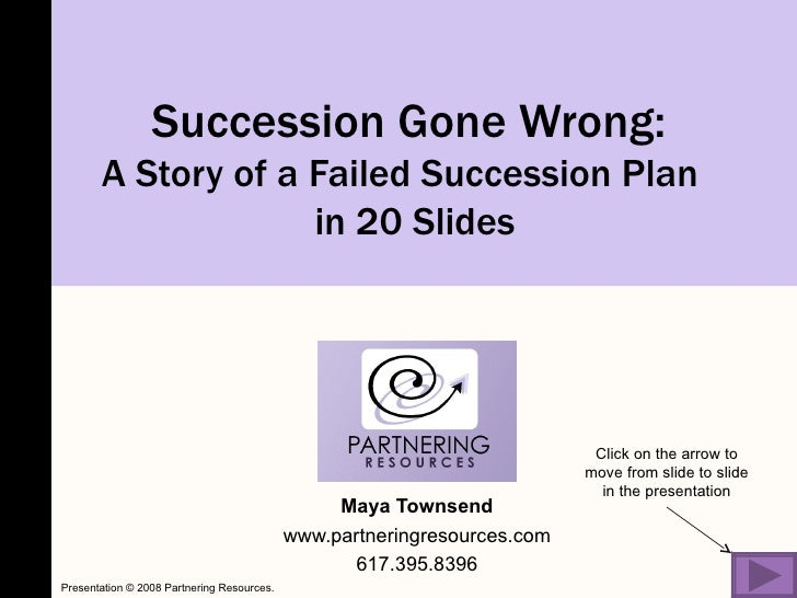 Succession Gone Wrong:  A Story of a Failed Succession Plan  in 20 Slides Maya Townsend www.partneringresources.com 617.39...