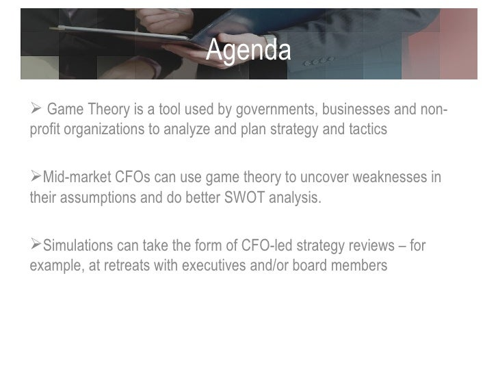 Agenda <ul><li>Game Theory is a tool used by governments, businesses and non- profit organizations to analyze and plan str...