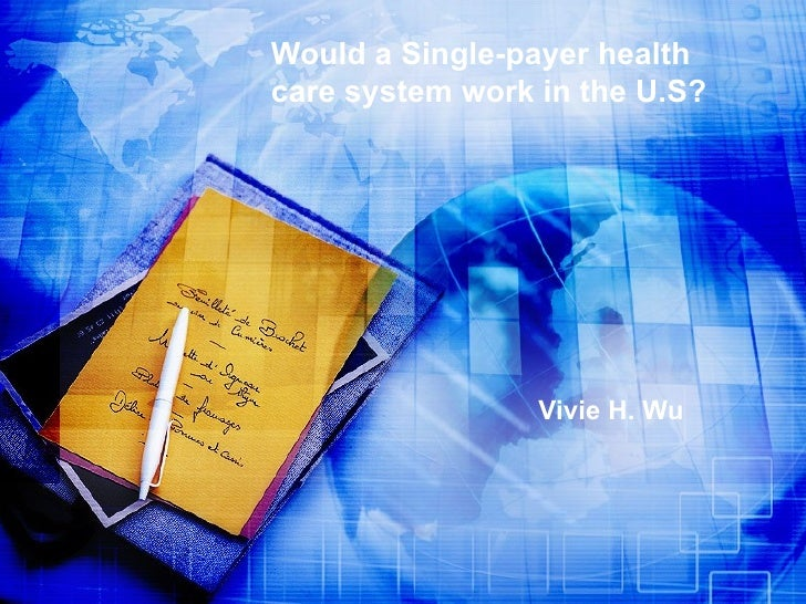 Would a Single-payer health care system work in the U.S? Vivie H. Wu
