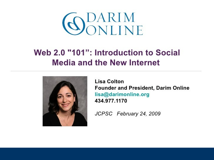 "Web 2.0 ""101"": Introduction to Social Media and the New Internet  Lisa Colton Founder and President, Darim Online [em..."