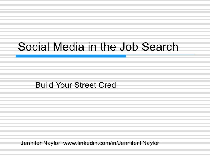 Social Media in the Job Search Build Your Street Cred Jennifer Naylor: www.linkedin.com/in/JenniferTNaylor