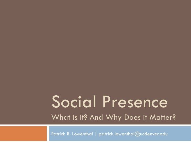Social Presence What is it? And Why Does it Matter? Patrick R. Lowenthal | patrick.lowenthal@ucdenver.edu