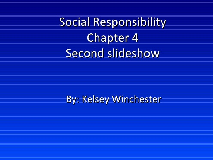 Social Responsibility Chapter 4 Second slideshow By: Kelsey Winchester