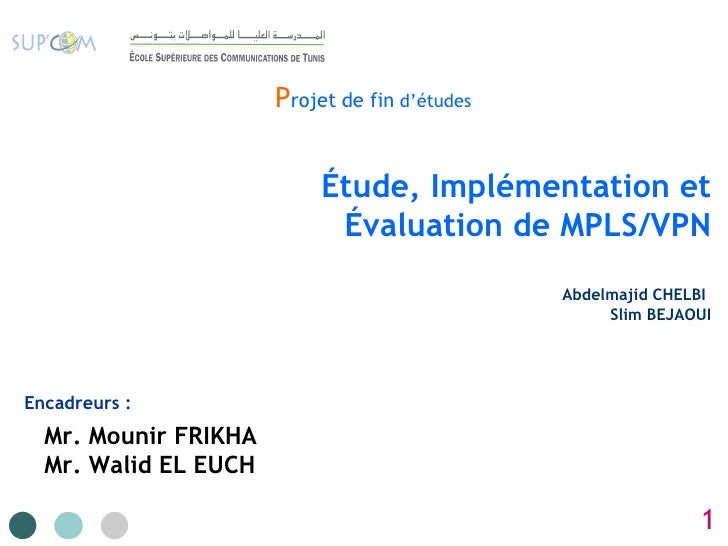 P rojet   de fin  d'études Étude, Implémentation et Évaluation de MPLS/VPN Abdelmajid CHELBI   Slim BEJAOUI Encadreurs : M...