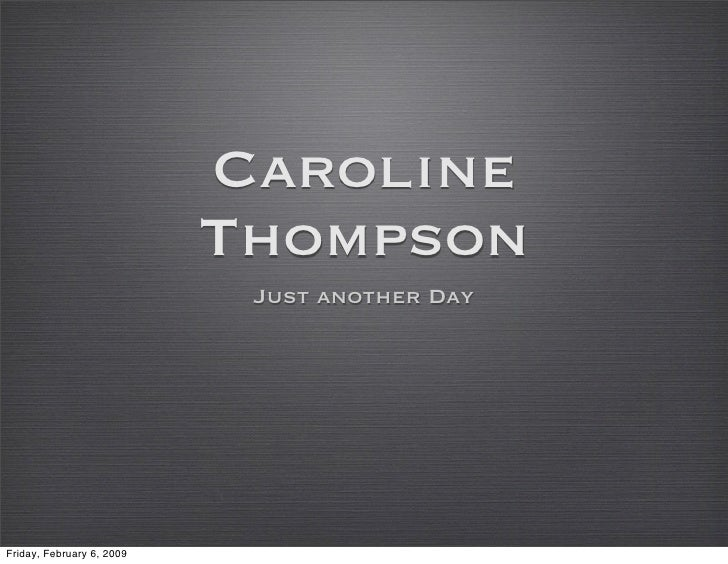 Caroline                            Thompson                             Just another Day     Friday, February 6, 2009