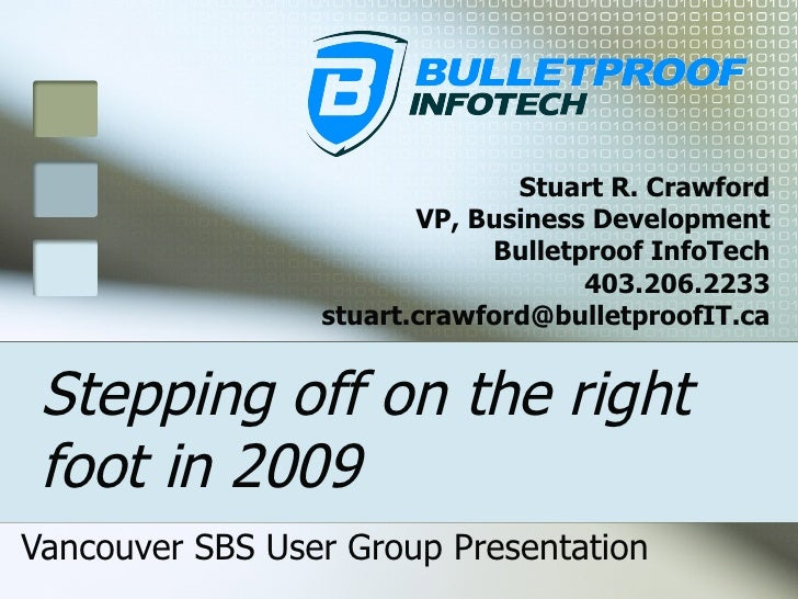 Stepping off on the right foot in 2009 Vancouver SBS User Group Presentation Stuart R. Crawford VP, Business Development B...