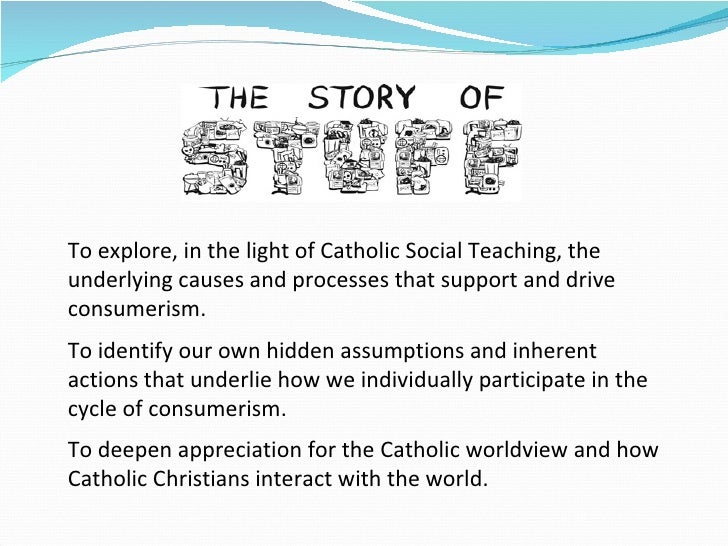 To explore, in the light of Catholic Social Teaching, the underlying causes and processes that support and drive consumeri...