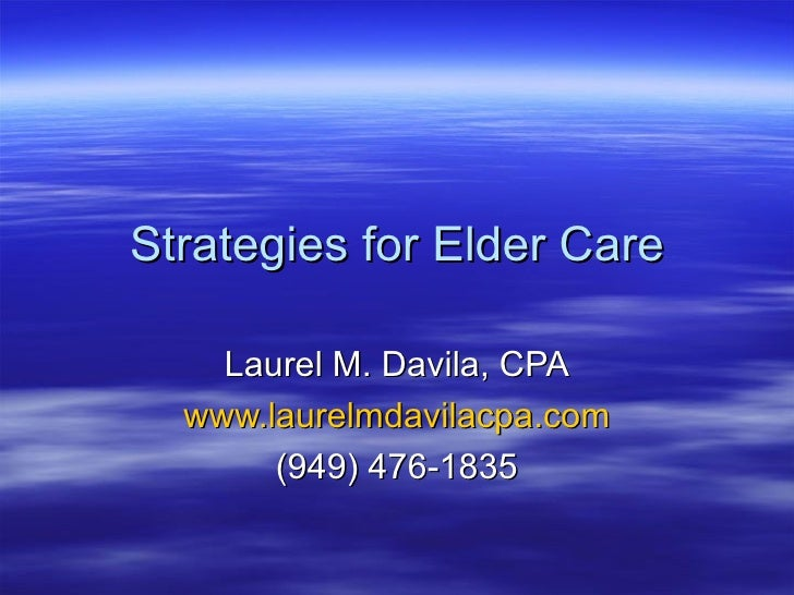 Strategies for Elder Care Laurel M. Davila, CPA www.laurelmdavilacpa.com (949) 476-1835