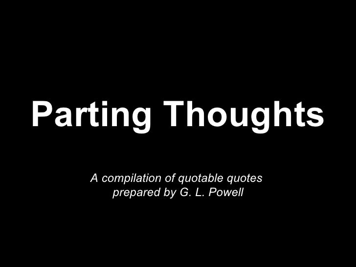 Parting Thoughts A compilation of quotable quotes  prepared by G. L. Powell