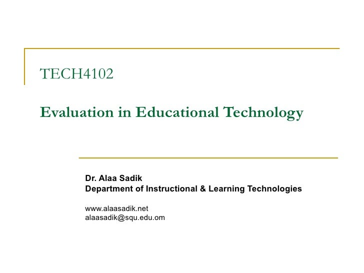 TECH4102 Evaluation in Educational Technology Dr. Alaa Sadik Department of Instructional & Learning Technologies www.alaas...