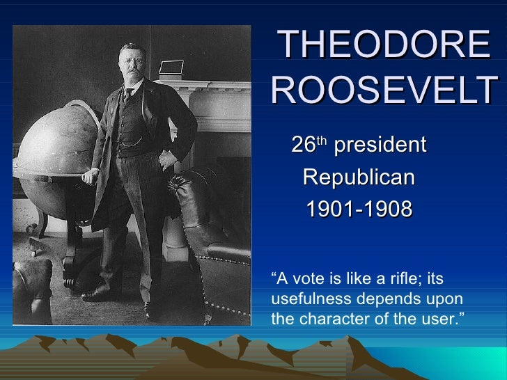 """THEODORE ROOSEVELT 26 th  president Republican 1901-1908 """" A vote is like a rifle; its usefulness depends upon the charact..."""