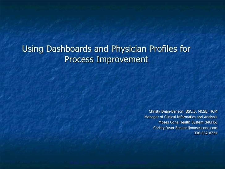 Using Dashboards and Physician Profiles for Process Improvement Christy Dean-Benson, BSCIS, MCSE, HCM Manager of Clinical ...