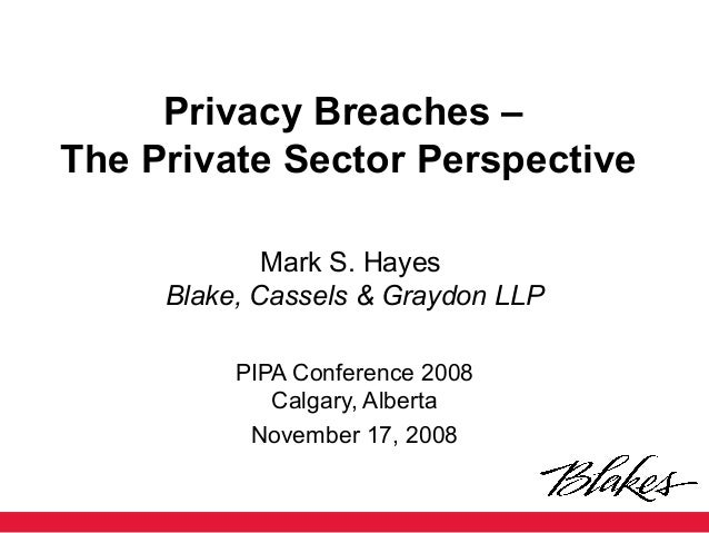 Privacy Breaches – The Private Sector Perspective Mark S. Hayes Blake, Cassels & Graydon LLP PIPA Conference 2008 Calgary,...