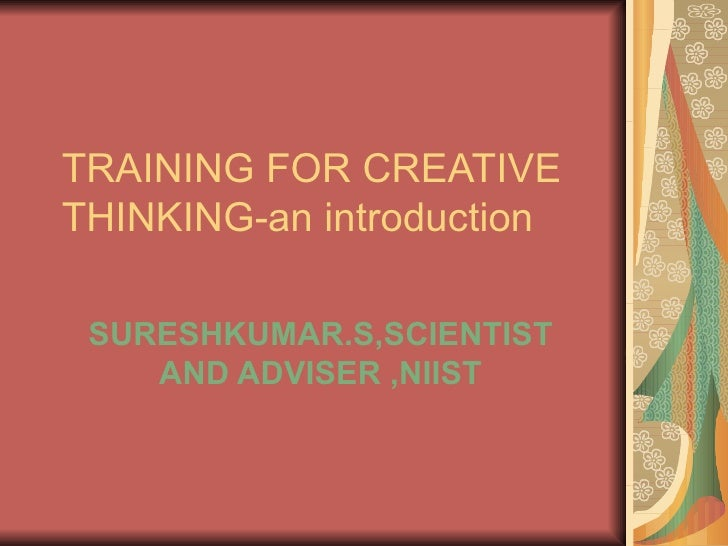 TRAINING FOR CREATIVE THINKING-an introduction SURESHKUMAR.S,SCIENTIST AND ADVISER ,NIIST