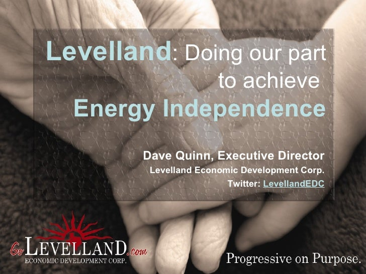 Levelland :   Doing our part  to achieve   Energy Independence Dave Quinn, Executive Director Levelland Economic Developme...