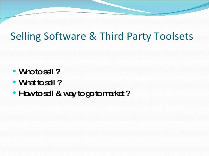 Selling Software & Third Party Toolsets  <ul><li>Who to sell ? </li></ul><ul><li>What to sell ? </li></ul><ul><li>How to s...